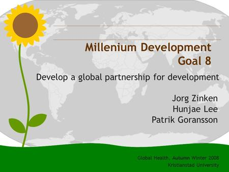 0 Millenium Development Goal 8 Develop a global partnership for development Jorg Zinken Hunjae Lee Patrik Goransson Global Health, Autumn Winter 2008 Kristianstad.