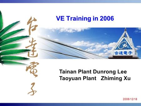 VE Training in 2006 Tainan <strong>Plant</strong> Dunrong Lee Taoyuan <strong>Plant</strong> Zhiming Xu 2006/12/18.