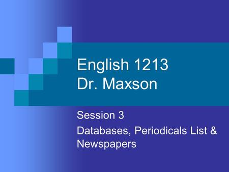 English 1213 Dr. Maxson Session 3 Databases, Periodicals List & Newspapers.