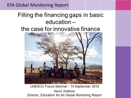 Filling the financing gaps in basic education – the case for innovative finance UNESCO Future Seminar - 14 September 2010 Kevin Watkins Director, Education.