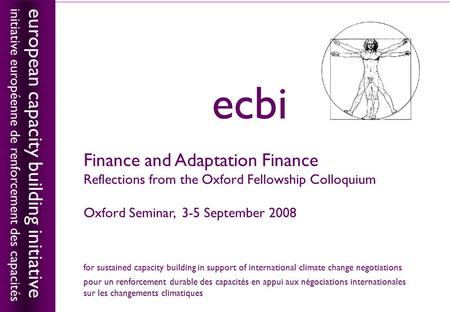 European capacity building initiativeecbi 1 Finance and Adaptation Finance Reflections from the Oxford Fellowship Colloquium Oxford Seminar, 3-5 September.