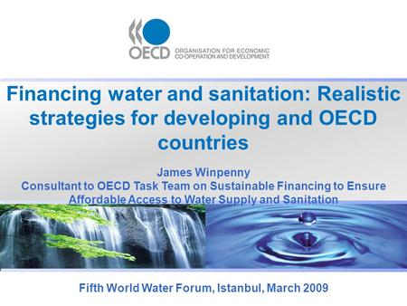 Financing water and sanitation: Realistic strategies for developing and OECD countries Fifth World Water Forum, Istanbul, March 2009 James Winpenny Consultant.