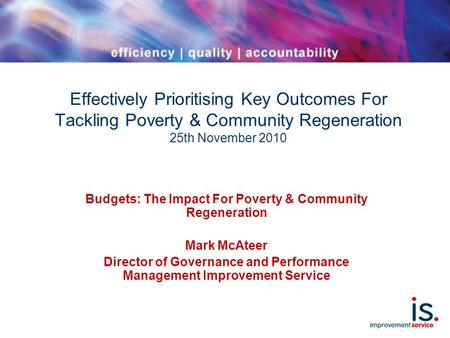 Effectively Prioritising Key Outcomes For Tackling Poverty & Community Regeneration 25th November 2010 Budgets: The Impact For Poverty & Community Regeneration.