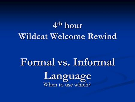 4 th hour Wildcat Welcome Rewind Formal vs. Informal Language When to use which?