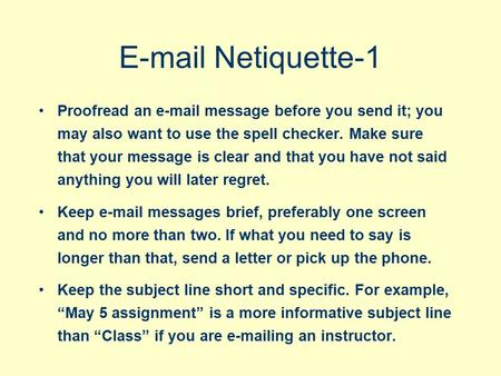 E-mail Netiquette-1 Proofread an e-mail message before you send it; you may also want to use the spell checker. Make sure that your message is clear and.