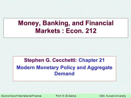 Economics of International Finance Prof. M. El-Sakka CBA. Kuwait University Money, Banking, and Financial Markets : Econ. 212 Stephen G. Cecchetti: Chapter.