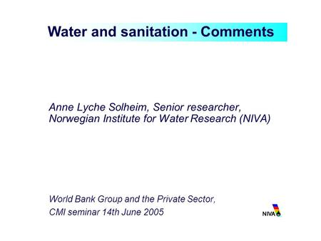 Anne Lyche Solheim, Senior researcher, Norwegian Institute for Water Research (NIVA) World Bank Group and the Private Sector, CMI seminar 14th June 2005.