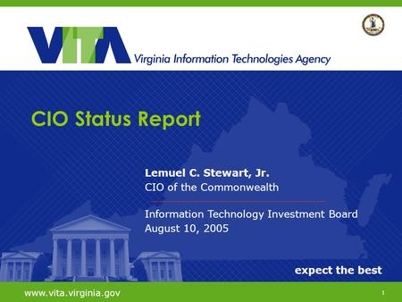 1 expect the best www.vita.virginia.gov Lemuel C. Stewart, Jr. CIO of the Commonwealth Information Technology Investment Board August 10, 2005 CIO Status.