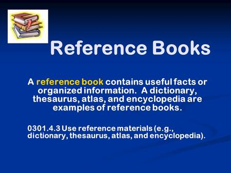 Reference Books A reference book contains useful facts or organized information. A dictionary, thesaurus, atlas, and encyclopedia are examples of reference.