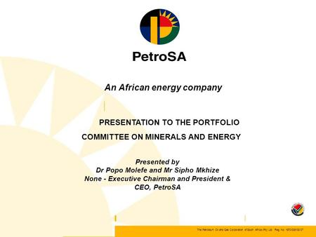 The Petroleum Oil and Gas Corporation of South Africa (Pty) Ltd Reg. No. 1970/008130/07 An African energy company PRESENTATION TO THE PORTFOLIO COMMITTEE.