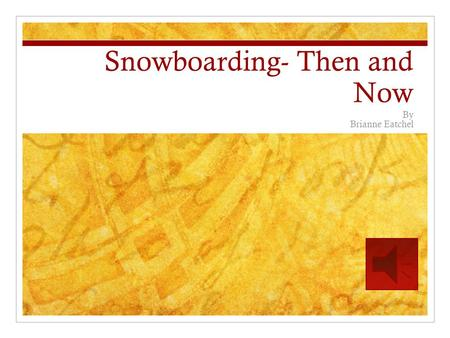 Snowboarding- Then and Now By Brianne Eatchel Snowboarding: Overview Snowboarding began sometime within the years of 1960-1962. It originated from altering.