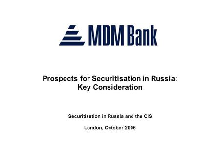 Prospects for Securitisation in Russia: Key Consideration Securitisation in Russia and the CIS London, October 2006.