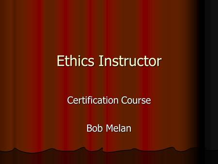 Ethics Instructor Certification Course Bob Melan.