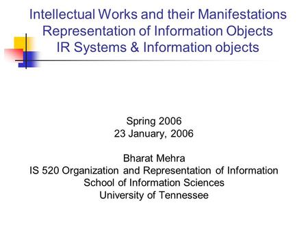 Intellectual Works and their Manifestations Representation of Information Objects IR Systems & Information objects Spring 2006 23 January, 2006 Bharat.