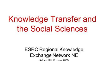 Knowledge Transfer and the Social Sciences ESRC Regional Knowledge Exchange Network NE Adrian Hill 11 June 2009.