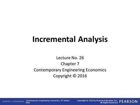 Contemporary Engineering Economics, 6 th edition Park Copyright © 2016 by Pearson Education, Inc. All Rights Reserved Incremental Analysis Lecture No.
