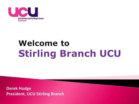 Derek Hodge President, UCU Stirling Branch. By: Giving advice, support and representation for members if they are having a problem with their employer,