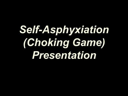 Self-Asphyxiation (Choking Game) Presentation. Please take a minute to answer the pre-test questions.