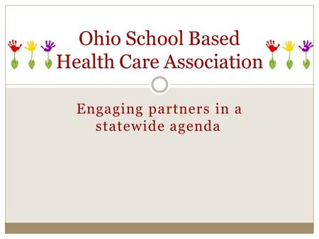 Engaging partners in a statewide agenda Ohio School Based Health Care Association.
