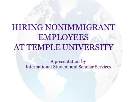 HIRING NONIMMIGRANT EMPLOYEES AT TEMPLE UNIVERSITY A presentation by International Student and Scholar Services.