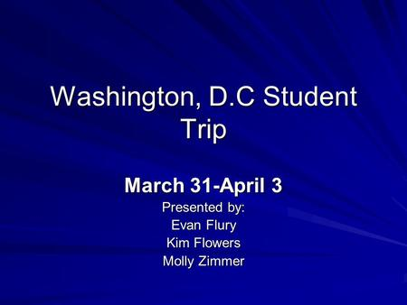 Washington, D.C Student Trip March 31-April 3 Presented by: Evan Flury Kim Flowers Molly Zimmer.