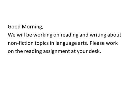 Good Morning, We will be working on reading and writing about non-fiction topics in language arts. Please work on the reading assignment at your desk.