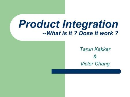 Product Integration --What is it ? Dose it work ? Tarun Kakkar & Victor Chang.