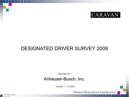 Founded 1938 Opinion Research Corporation DESIGNATED DRIVER SURVEY 2009 Anheuser-Busch, Inc. October 1 - 4, 2009 Prepared for: