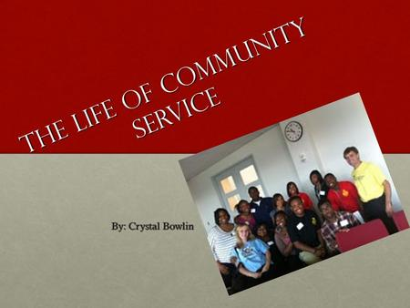 The life of Community service By: Crystal Bowlin.