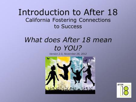 1 Introduction to After 18 California Fostering Connections to Success What does After 18 mean to YOU? Version 2.0, November 28, 2012.