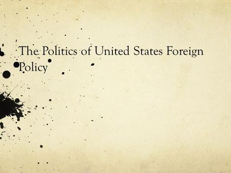The Politics of United States Foreign Policy. Politics and national interest Politics: Who gets what, when and how Competition for power and shared meaning.