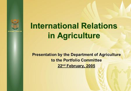 DEPARTMENT: AGRICULTURE International Relations in Agriculture Presentation by the Department of Agriculture to the Portfolio Committee 22 nd February,