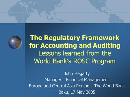 The Regulatory Framework for Accounting and Auditing Lessons learned from the World Bank's ROSC Program John Hegarty Manager – Financial Management Europe.