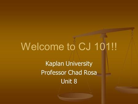 Welcome to CJ 101!! Kaplan University Professor Chad Rosa Unit 8.