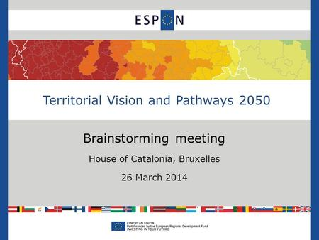 Brainstorming meeting House of Catalonia, Bruxelles 26 March 2014 Territorial Vision and Pathways 2050.