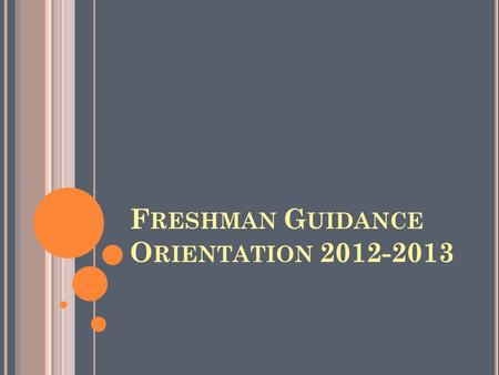 F RESHMAN G UIDANCE O RIENTATION 2012-2013. Y OUR C OUNSELOR ' S R OLE The role of your counselor is to help you make plans and decisions as a student.