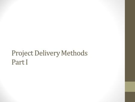 Project Delivery Methods Part I. What is A Project Delivery Method? The owner's selection of the organizational structure of the project. Three popular.