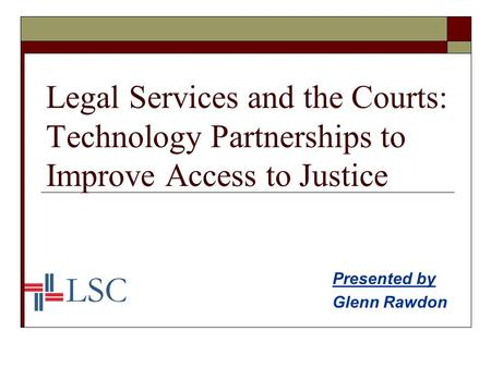 Legal Services and the Courts: Technology Partnerships to Improve Access to Justice Presented by Glenn Rawdon.