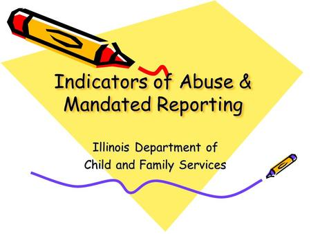 Indicators of Abuse & Mandated Reporting Illinois Department of Child and Family Services.