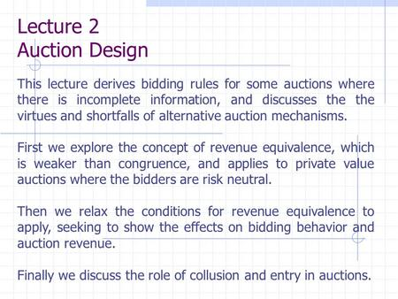 Lecture 2 Auction Design This lecture derives bidding rules for some auctions where there is incomplete information, and discusses the the virtues and.