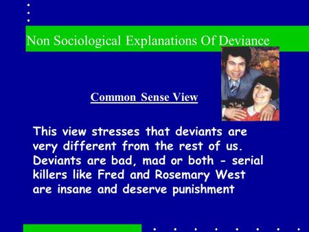 Non Sociological Explanations Of Deviance Common Sense View This view stresses that deviants are very different from the rest of us. Deviants are bad,