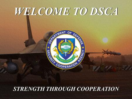 WELCOME TO DSCA STRENGTH THROUGH COOPERATION. DSCA's mission is to lead, direct and manage security cooperation programs and resources to support national.