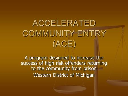 ACCELERATED COMMUNITY ENTRY (ACE) A program designed to increase the success of high risk offenders returning to the community from prison Western District.