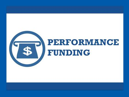 PERFORMANCE FUNDING. Performance funding is sweeping America.