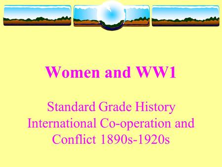 Women and WW1 Standard Grade History International Co-operation and Conflict 1890s-1920s.