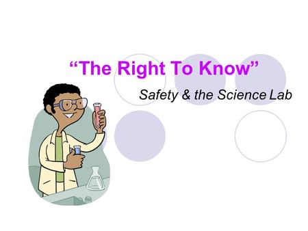 """The Right To Know"" Safety & the Science Lab. What is ""The Right To Know"" ? The right to know is a law that states every person has a right to information."