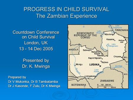 PROGRESS IN CHILD SURVIVAL The Zambian Experience Countdown Conference on Child Survival London, UK 13 - 14 Dec 2005 Presented by Dr. K. Mwinga Prepared.