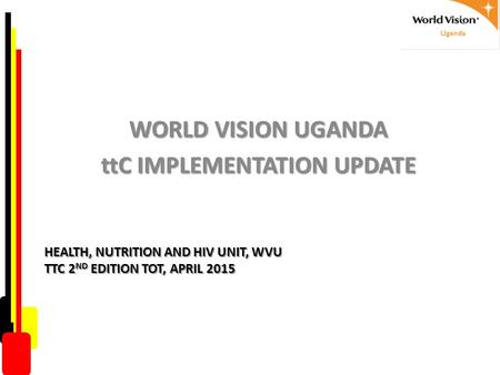 HEALTH, NUTRITION AND HIV UNIT, WVU TTC 2 ND EDITION TOT, APRIL 2015 WORLD VISION UGANDA ttC IMPLEMENTATION UPDATE.