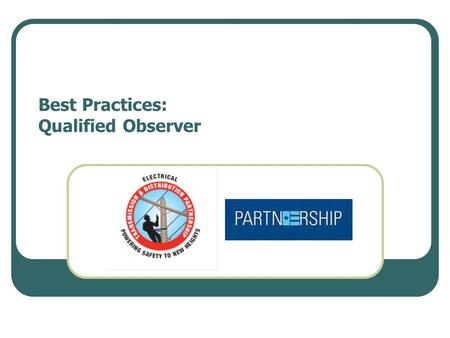 Best Practices: Qualified Observer. Practice Statement Identify and utilize qualified observer for critical tasks.