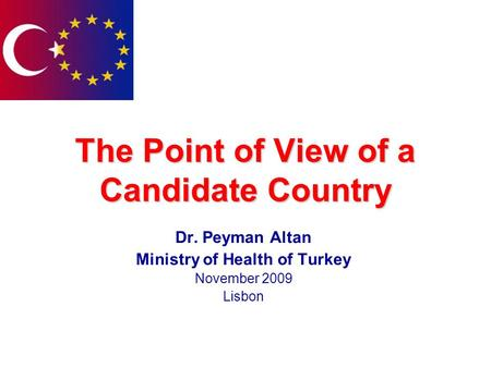 The Point of View of a Candidate Country Dr. Peyman Altan Ministry of Health of Turkey November 2009 Lisbon.